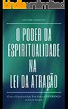 O Poder da Espiritualidade na Lei da Atração: Como a Espiritualidade Pode Fazer a Diferença na Lei da Atração