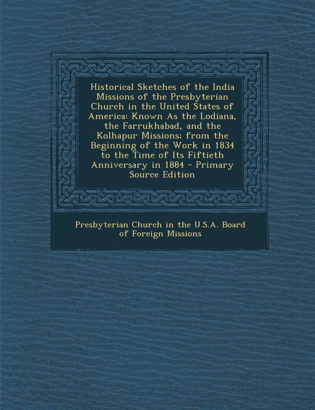 Historical Sketches of the India Missions of the Presbyterian Church in the United States of America: Known As the Lodiana, the Farrukhabad, and the ... the Time of Its Fiftieth Anniversary in 1884 PDF