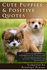 Cute Puppies and Positive Quotes: Cute Puppy Photos and Uplifting Quotes for Inspiration and Motivation for Dog Lovers! Kindle Edition