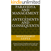 Paravidya and Management : Antecedents and Consequents: A Select Study of Radhasoami Faith and Agricultural Operations in Dayalbagh (English Edition)