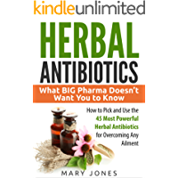 Herbal Antibiotics: What BIG Pharma Doesn't Want You to Know - How to Pick and Use the 45 Most Powerful Herbal Antibiotics for Overcoming Any Ailment (English Edition)