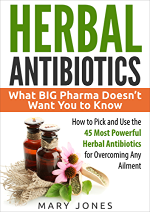Herbal Antibiotics: What BIG Pharma Doesn�t Want You to Know - How to Pick and Use the 45 Most Powerful Herbal Antibiotics for Overcoming Any Ailment