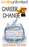 Career Change: Stop hating your job, discover what you really want to do with your life, and start doing it! (English Edition)