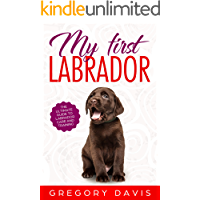My First Labrador: The Ultimate Guide to Labrador Care and Training