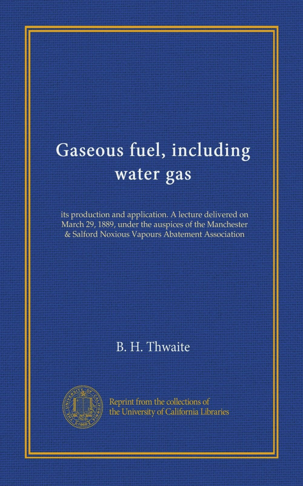 Gaseous fuel, including water gas: its production and application. A lecture delivered on March 29, 1889, under the auspices of the Manchester & Salford Noxious Vapours Abatement Association ebook