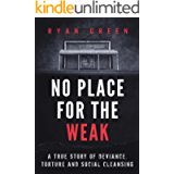 No Place for the Weak: A True Story of Deviance, Torture and Social Cleansing (Ryan Green's True Crime)