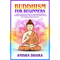 BUDDHISM FOR BEGINNERS: A Simple Practical Guide For Understanding Buddhism Teaching And Philosophy, To Become Stress & Anxiety Free For A Balanced And Peaceful Life (English Edition)