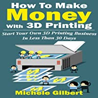 How to Make Money with 3D Printing: Start Your Own 3D Printing Business in Less Than 30 Days