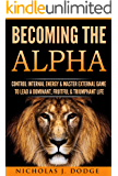 Becoming The Alpha: Control Internal Energy & Master External Game To Lead A Dominant, Fruitful & Triumphant Life
