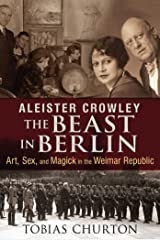 Aleister Crowley: The Beast in Berlin: Art, Sex, and Magick in the Weimar Republic Kindle Edition