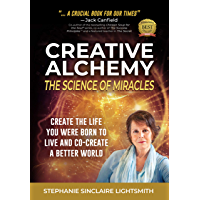 Creative Alchemy: The Science of Miracles: Create the Life You Were Born to Live and Co-Create a Better World