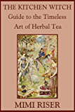 The Kitchen Witch Guide to the Timeless Art of Herbal Tea (The Kitchen Witch Collection)