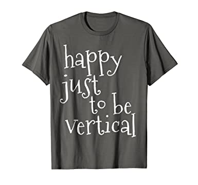 e3731af3a570c Amazon.com  Happy Just To Be Vertical Funny T-Shirt  Clothing