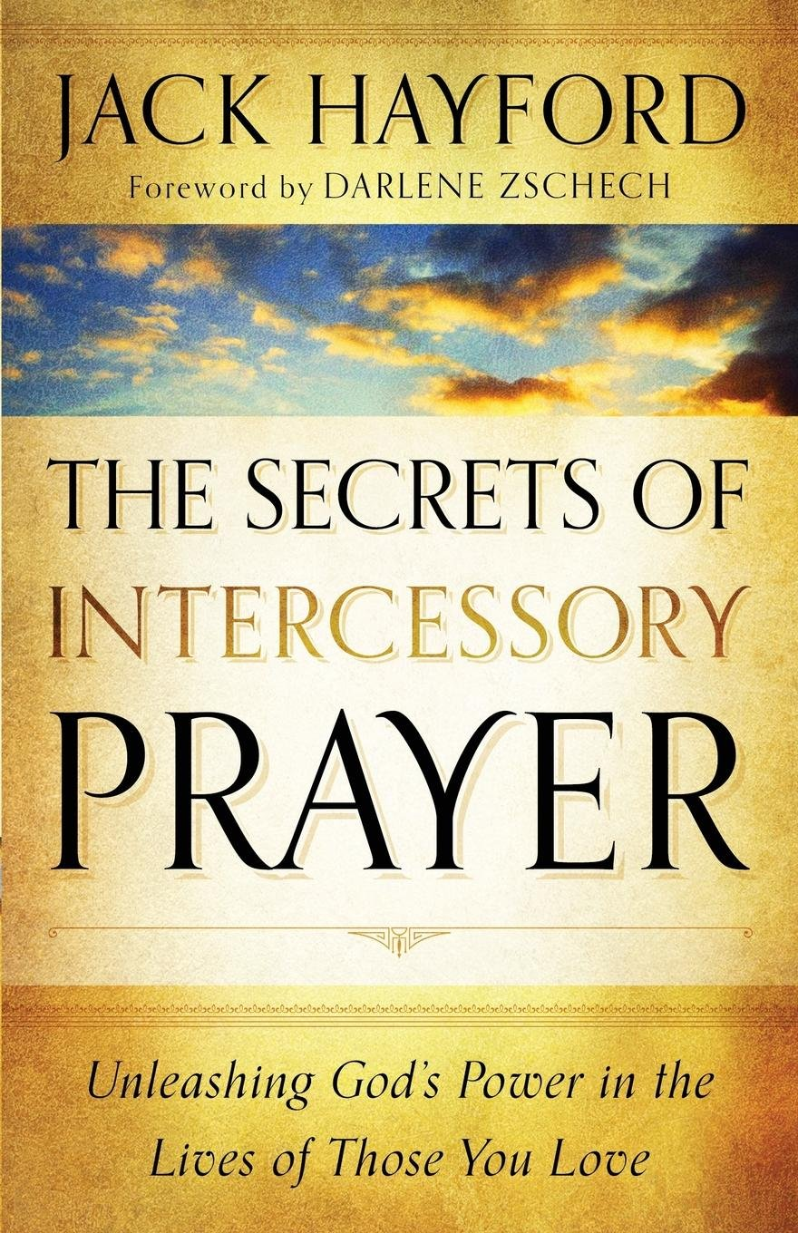 The Secrets of Intercessory Prayer: Unleashing God's Power in the Lives of  Those You Love: Jack Hayford, Darlene Zschech: 9780800795450: Amazon.com:  Books