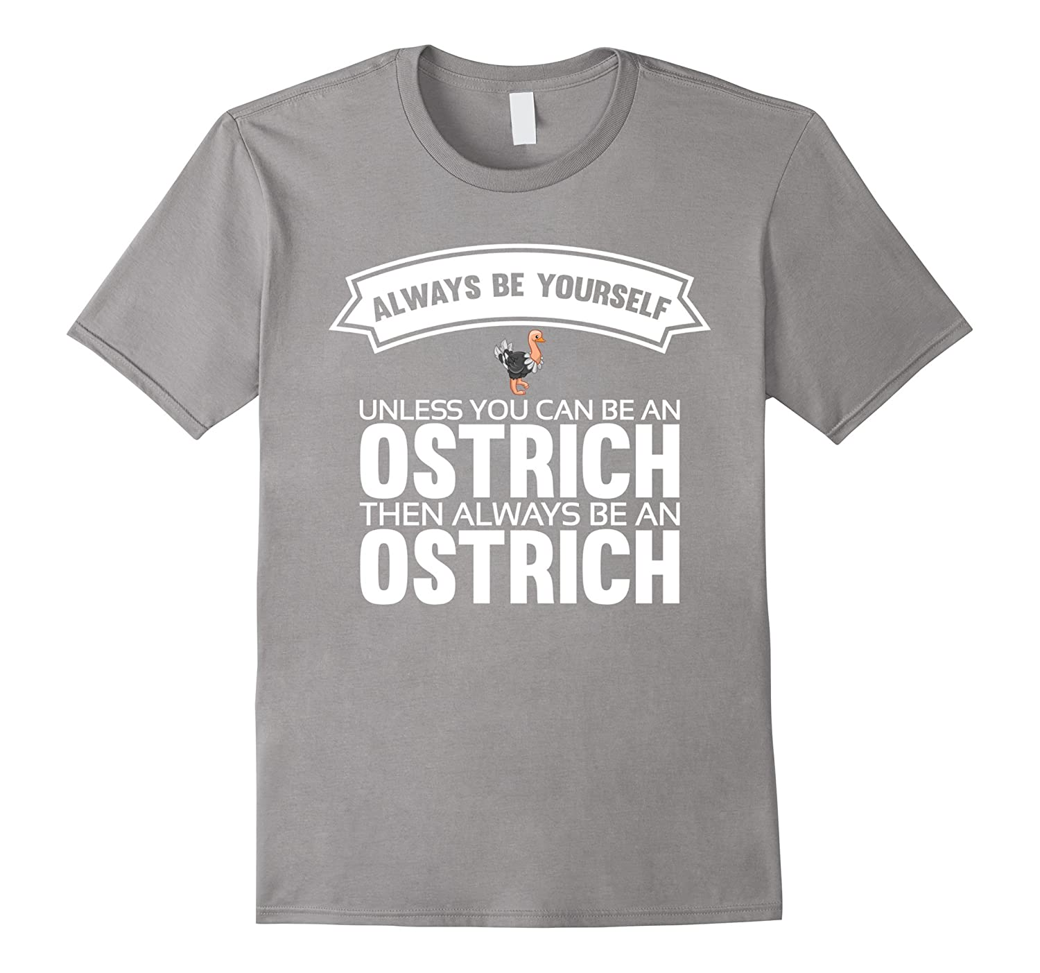 Always be yourself unless you can be an Ostrich Shirt-Art