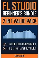 FL STUDIO BEGINNER'S BUNDLE (2 IN 1 VALUE PACK): FL Studio Beginner's Guide & The Ultimate Melody Guide Kindle Edition