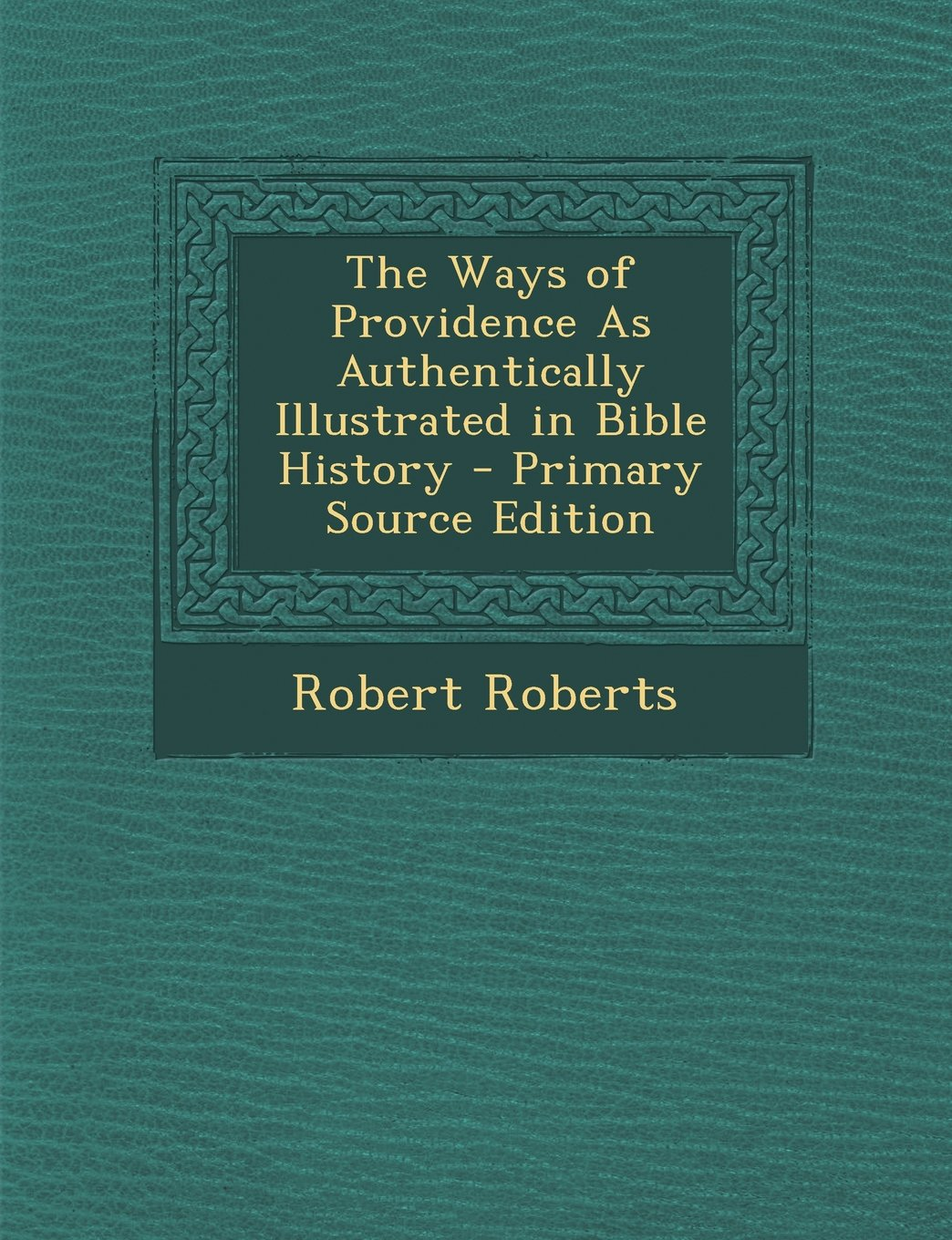 The Ways of Providence as Authentically Illustrated in Bible History - Primary Source Edition pdf
