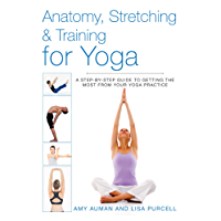 Anatomy, Stretching & Training for Yoga: A Step-by-Step Guide to Getting the Most from Your Yoga Practice