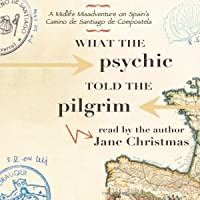 What the Psychic Told the Pilgrim: A Midlife Misadventure on Spain's Camino de Santiago de Compostela