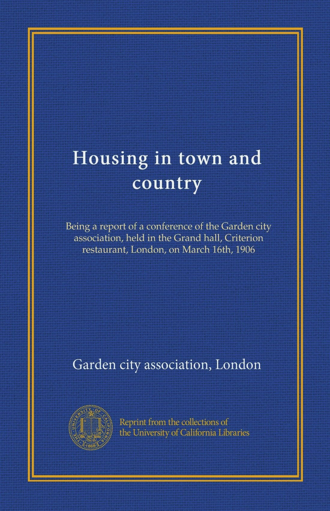 Housing in town and country (Vol-1): Being a report of a conference of the Garden city association, held in the Grand hall, Criterion restaurant, London, on March 16th, 1906 pdf epub