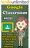 Google Classroom: 2020 User Manual to Learn Everything You Need to Know to Use Google Classroom Effectively