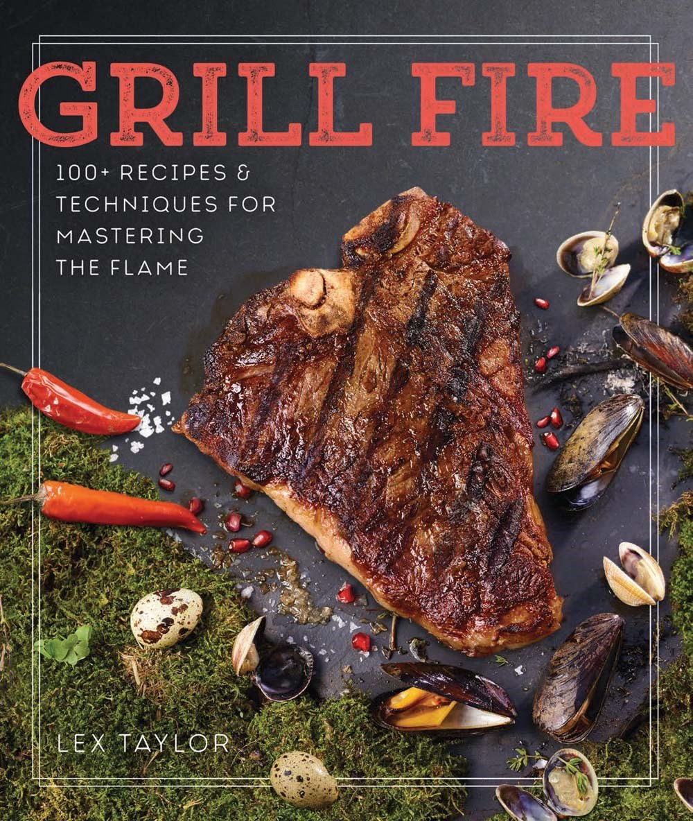 Read Online Grill Fire: 100+ Recipes & Techniques for Mastering the Flame PDF