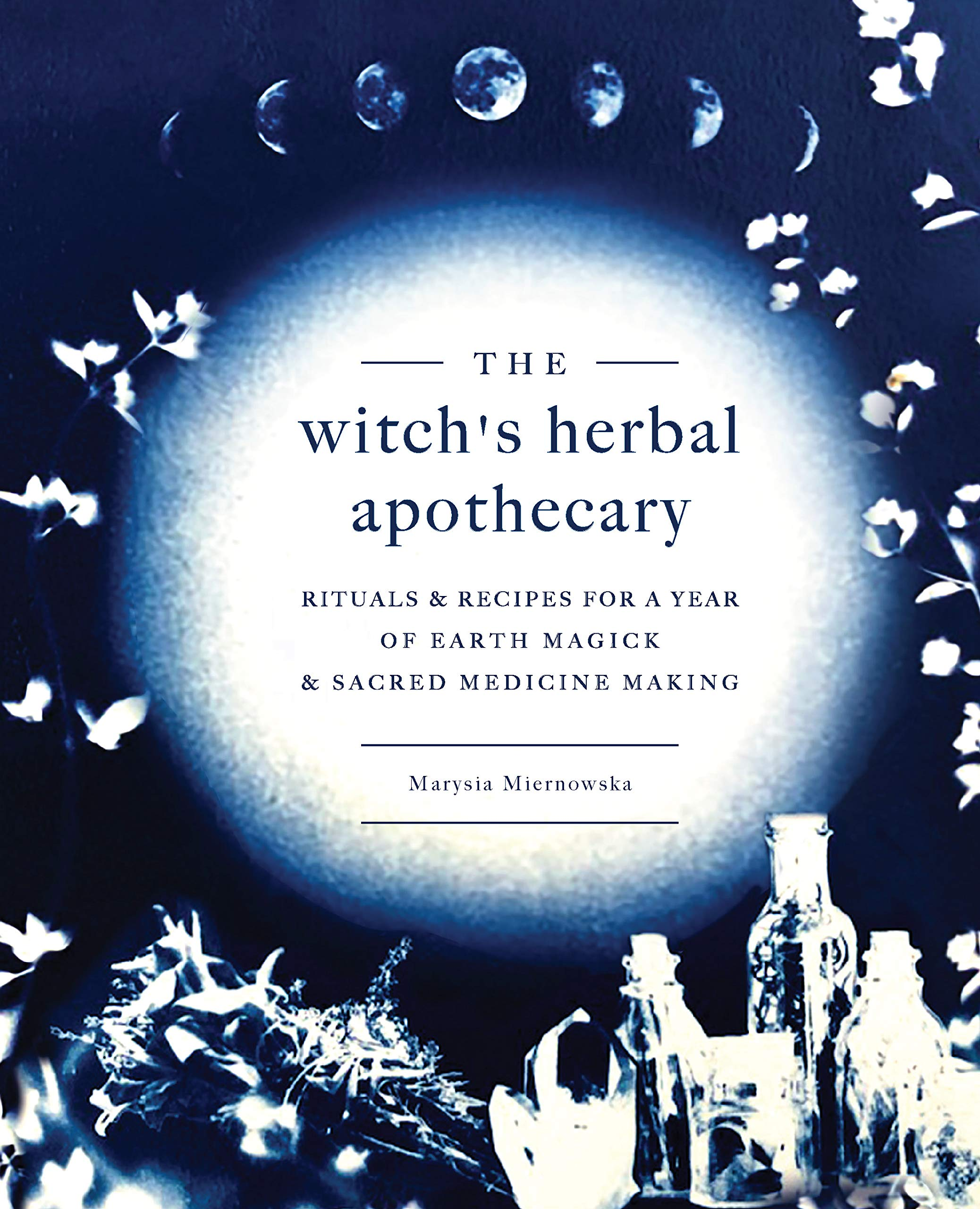 The Witch's Herbal Apothecary: Rituals & Recipes for a Year