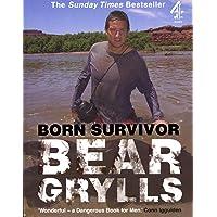 Born Survivor: Survival Techniques from the Most Dangerous Places on Earth. Bear Grylls