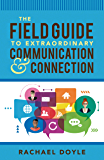 The Field Guide to Extraordinary Communication and Connection
