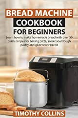 Bread Machine Cookbook for Beginners: Learn how to make homemade bread with over 50 quick recipes for baking pizza, sweet sourdough pastry and gluten free bread Kindle Edition