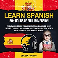 Learn Spanish: 50+ Hours of Full Immersion: This Amazing Course Includes: Grammar, Dialogues, Short Stories, Exercises…