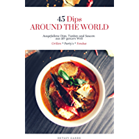 45 Dips AROUND THE WORLD - Rezepte nicht nur fürs Grillen, das Fondue oder die Party Buffet Küche geeignet: Ausgefallene Dip, Tunken und Saucen Kochrezepte aus der ganzen Welt