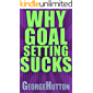 Why Goal Setting Sucks: Find Out Why Setting And Achieving Any Goal Is Nearly Impossible - And Learn How To Fix It