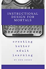 Instructional Design for Mortals: Creating Better Adult Learning Kindle Edition