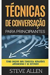 Técnicas de conversação para principiantes: Como agradar, discutir e se defender: Como iniciar uma conversa agradável, argumentar e se defender eBook Kindle