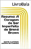 Resumo - A Coragem de Ser Imperfeito de Brené Brown: Aprenda os principais conceitos em 15 minutos