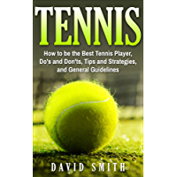 Tennis: How to be the Best Tennis Player, Dos and Don'ts, Tips and Strategies, and General Guidelines (Sports, Tips, Strategies, Fitness) (English Edition)
