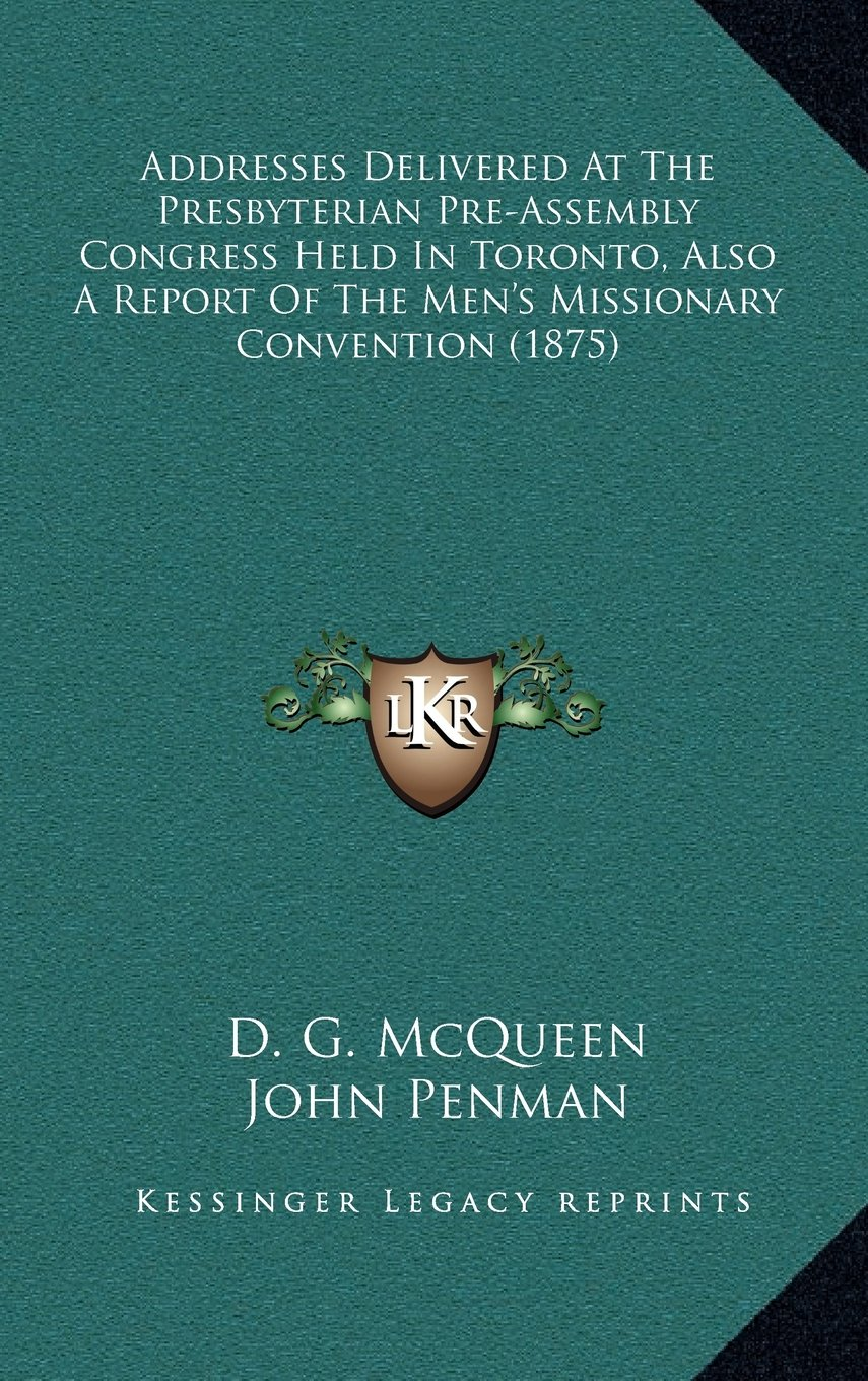 Addresses Delivered At The Presbyterian Pre-Assembly Congress Held In Toronto, Also A Report Of The Men's Missionary Convention (1875) PDF
