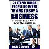 21 Stupid Things People Do When Trying To Buy a Business: Learn how to avoid these awful novice mistakes