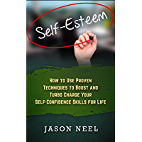 Self-Esteem: How to Use Proven Techniques to Boost and Turbo Charge Your Self-Confidence Skills for Life (Self-esteem, Self-confidence, Self-help, Personal Growth, Confidence) (English Edition)