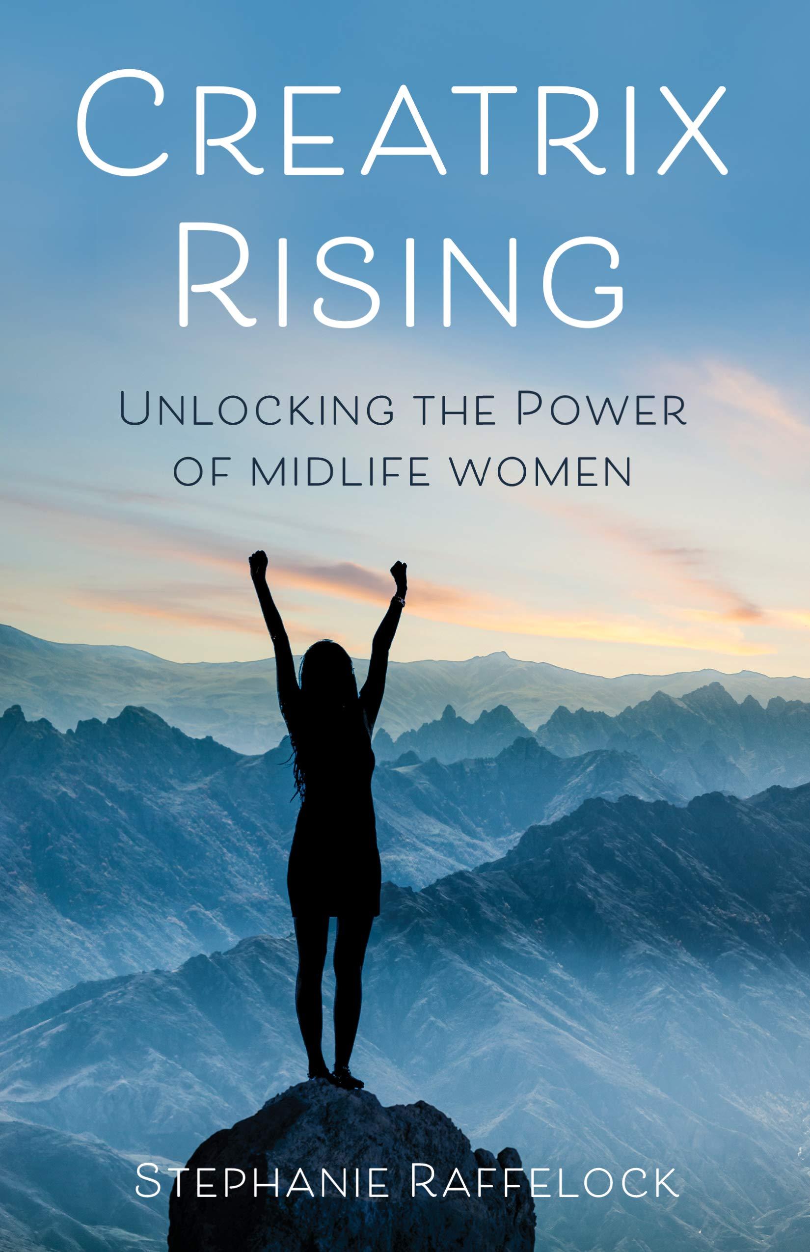 Creatrix Rising: Unlocking the Power of Midlife Women: Raffelock, Stephanie: 9781647421632: Amazon.com: Books
