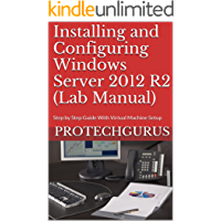 Installing and Configuring Windows Server 2012 R2 (Complete Lab Manual): Step by Step Guide With Virtual Machine Setup