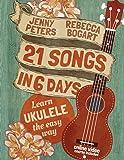 21 Songs in 6 Days: Learn Ukulele the Easy Way: Book + online video (Beginning Ukulele Songs) (Volume 1)