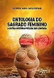 Ontologia do Sagrado Feminino: a Outra História Precisa ser Contada