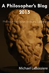 A Philosopher's Blog 2015: Philosophical Essays on Many Subject Kindle Edition