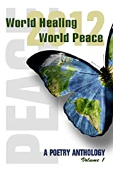 World Healing, World Peace 2012, a Poetry Anthology Vol. I Kindle Edition