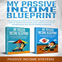 My Passive Income Blueprint: 2 Manuscripts: Dropshipping Edition Plus Social Media Marketing Edition: Create Passive Income with Ecommerce Using Shopify and Social Media Marketing