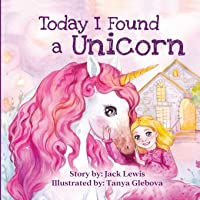 Today I Found a Unicorn: A magical children's story about friendship and the power of imagination