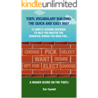 TOEFL VOCABULARY BUILDING: THE QUICK AND EASY WAY: 10 simple lessons designed to help you learn the essential vocabulary you need to get a higher score ... Skills Building Book 1) (English Edition)