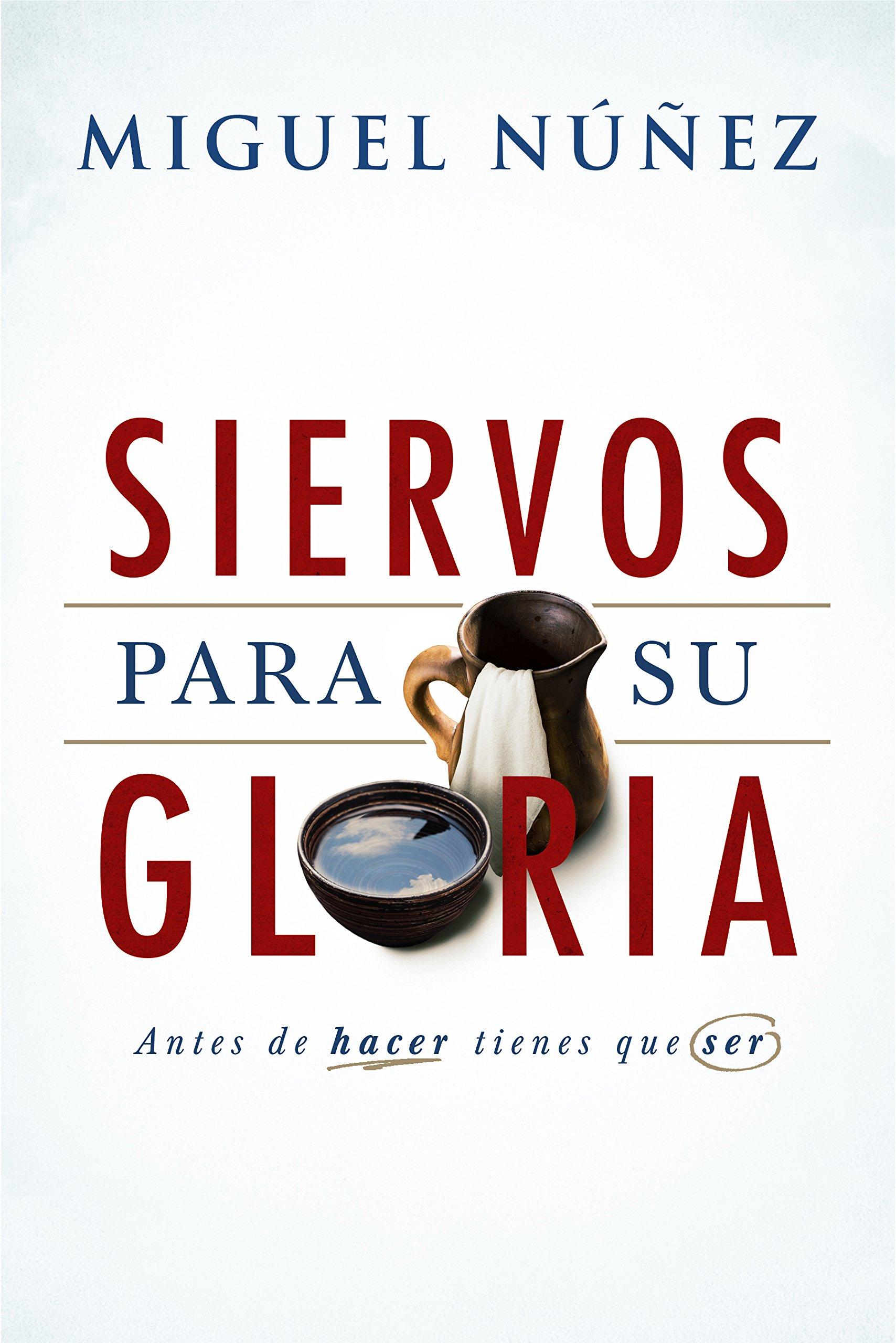 Siervos Para Su Gloria: Antes de Hacer, Tienes Que Ser: Amazon.es: Miguel Nunez: Libros